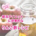 朝活ダイエットに効果的なりんご酢レシピ(アラフォー女子用)